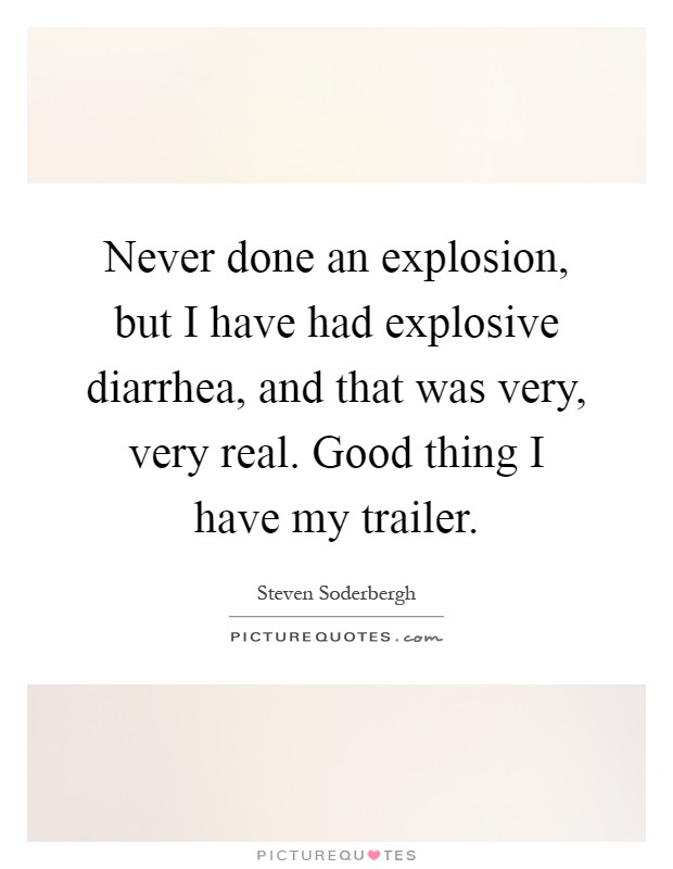 Never done an explosion, but I have had explosive diarrhea, and that was very, very real. Good thing I have my trailer Picture Quote #1