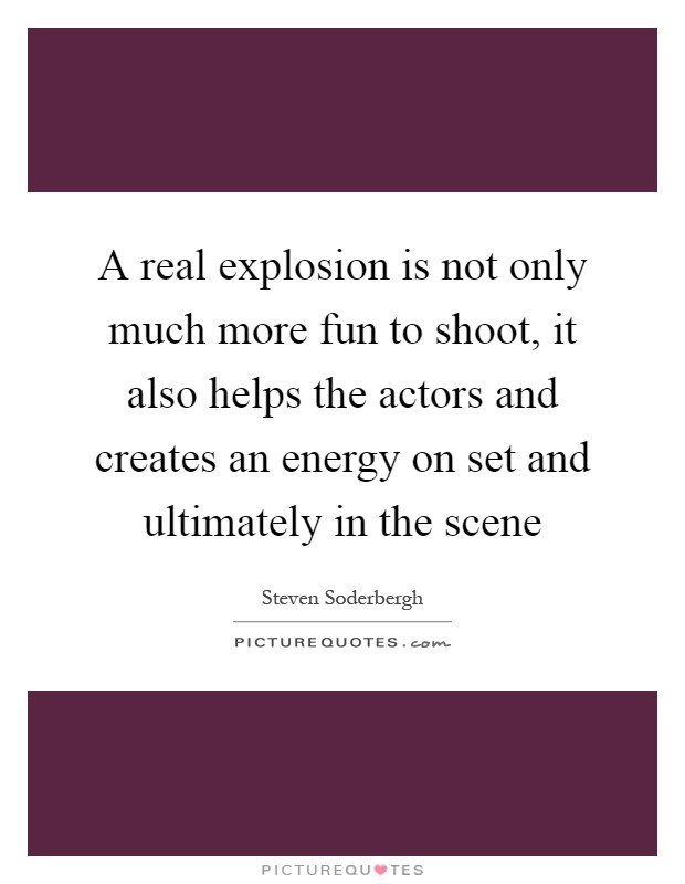 A real explosion is not only much more fun to shoot, it also helps the actors and creates an energy on set and ultimately in the scene Picture Quote #1
