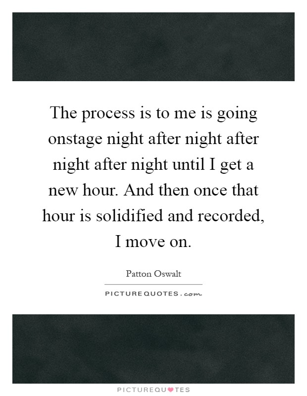 The process is to me is going onstage night after night after night after night until I get a new hour. And then once that hour is solidified and recorded, I move on Picture Quote #1