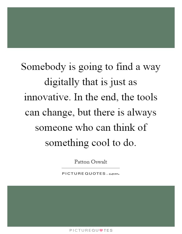 Somebody is going to find a way digitally that is just as innovative. In the end, the tools can change, but there is always someone who can think of something cool to do Picture Quote #1