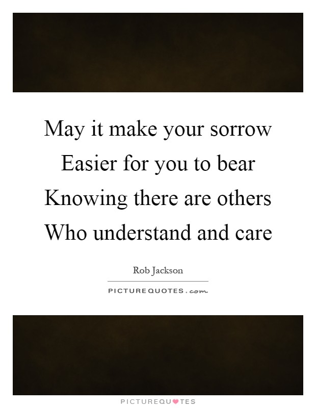 May it make your sorrow Easier for you to bear Knowing there are others Who understand and care Picture Quote #1