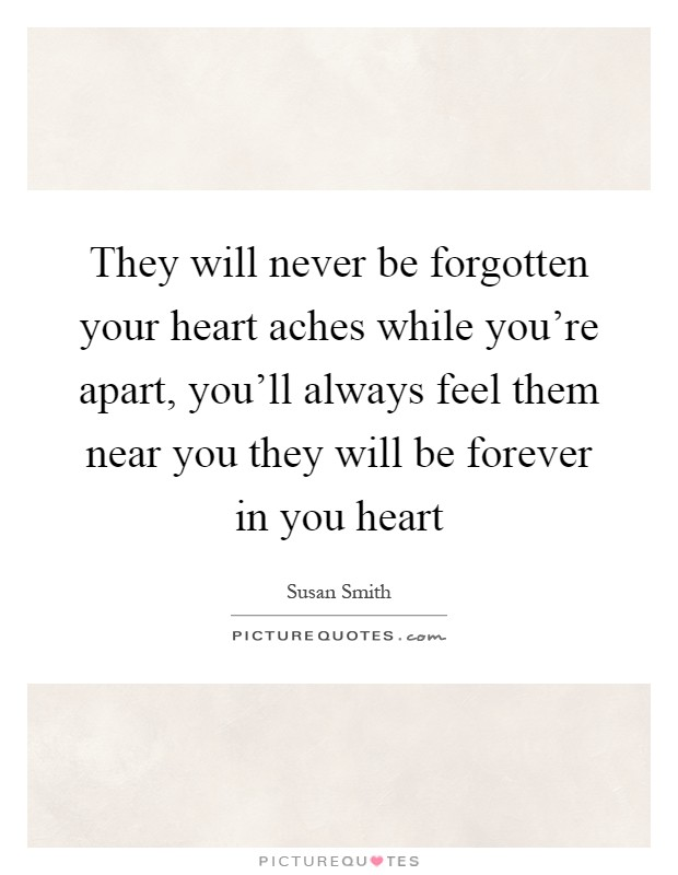 They will never be forgotten your heart aches while you're apart, you'll always feel them near you they will be forever in you heart Picture Quote #1