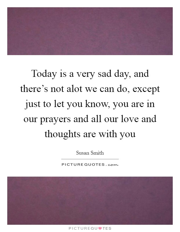 Today is a very sad day, and there's not alot we can do, except just to let you know, you are in our prayers and all our love and thoughts are with you Picture Quote #1
