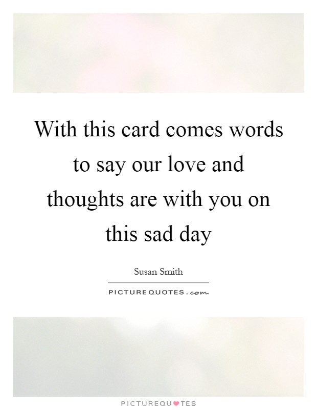 With this card comes words to say our love and thoughts are with you on this sad day Picture Quote #1