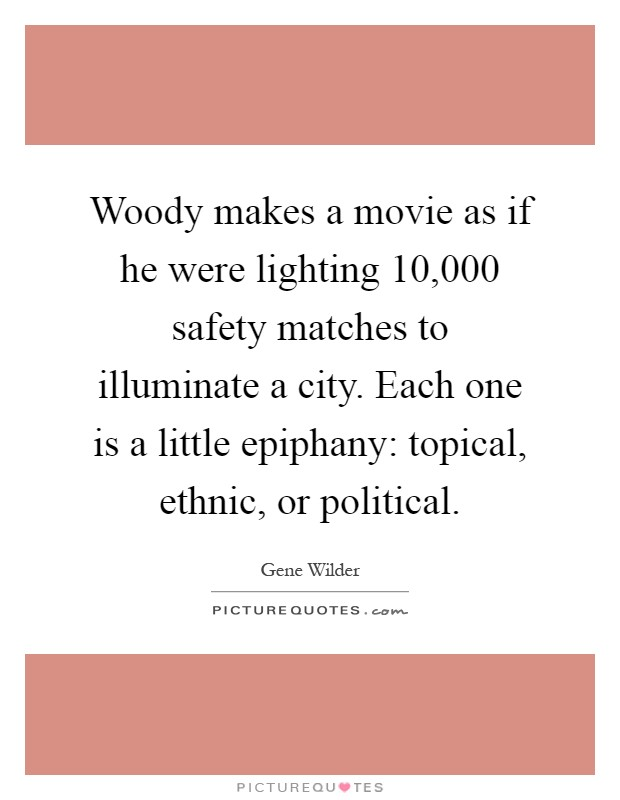 Woody makes a movie as if he were lighting 10,000 safety matches to illuminate a city. Each one is a little epiphany: topical, ethnic, or political Picture Quote #1