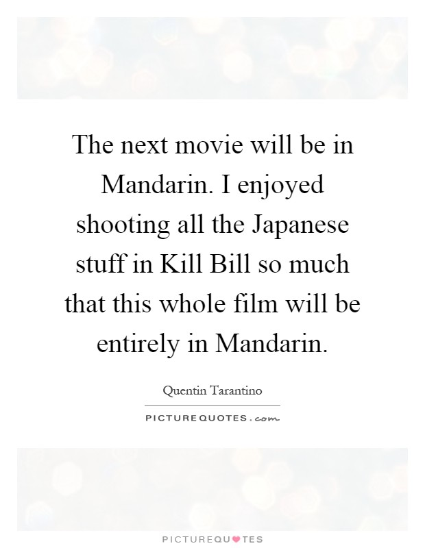 The next movie will be in Mandarin. I enjoyed shooting all the Japanese stuff in Kill Bill so much that this whole film will be entirely in Mandarin Picture Quote #1