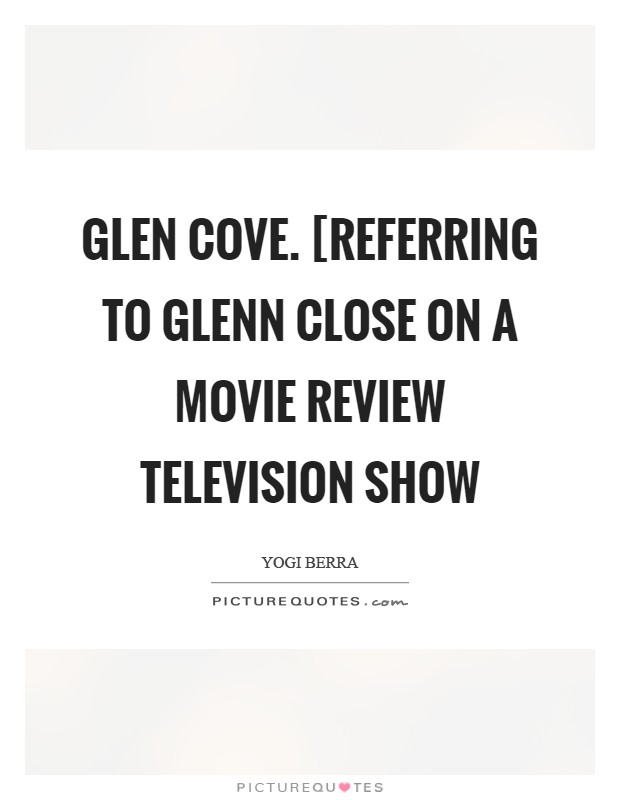 Glen Cove. [Referring to Glenn Close on a movie review television show Picture Quote #1