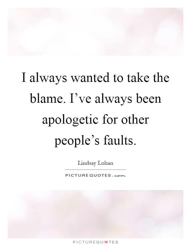 I always wanted to take the blame. I've always been apologetic for other people's faults Picture Quote #1