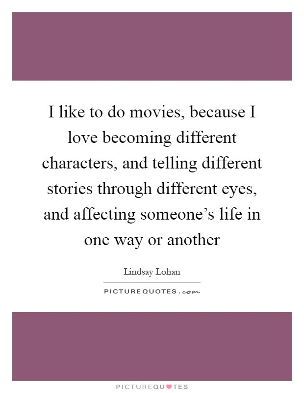 I like to do movies, because I love becoming different characters, and telling different stories through different eyes, and affecting someone's life in one way or another Picture Quote #1