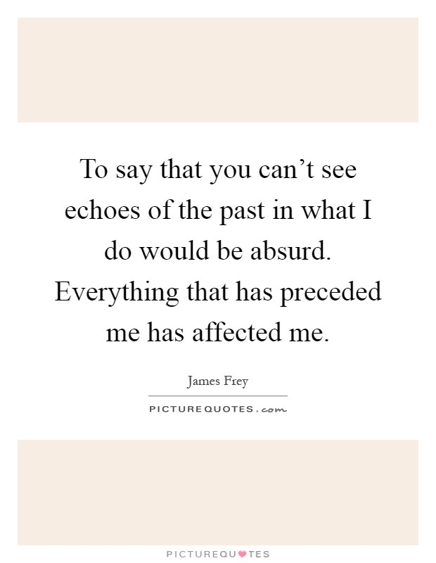 To say that you can't see echoes of the past in what I do would be absurd. Everything that has preceded me has affected me Picture Quote #1