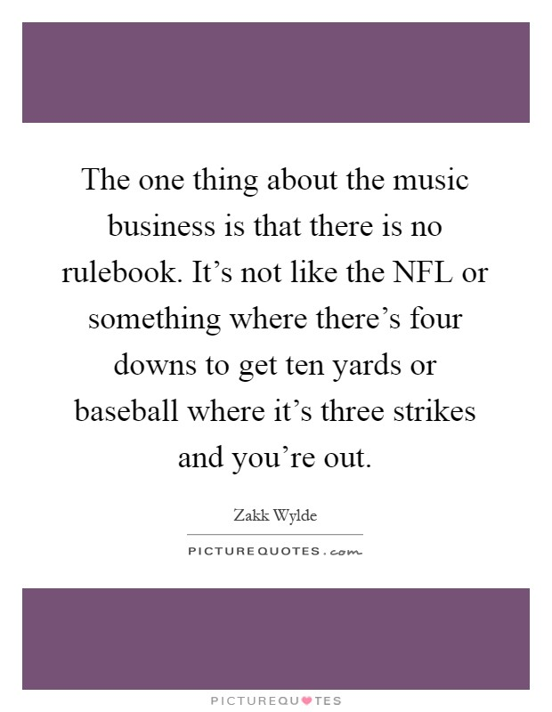 The one thing about the music business is that there is no rulebook. It's not like the NFL or something where there's four downs to get ten yards or baseball where it's three strikes and you're out Picture Quote #1