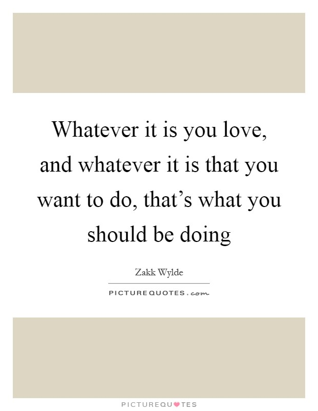 Whatever it is you love, and whatever it is that you want to do, that's what you should be doing Picture Quote #1