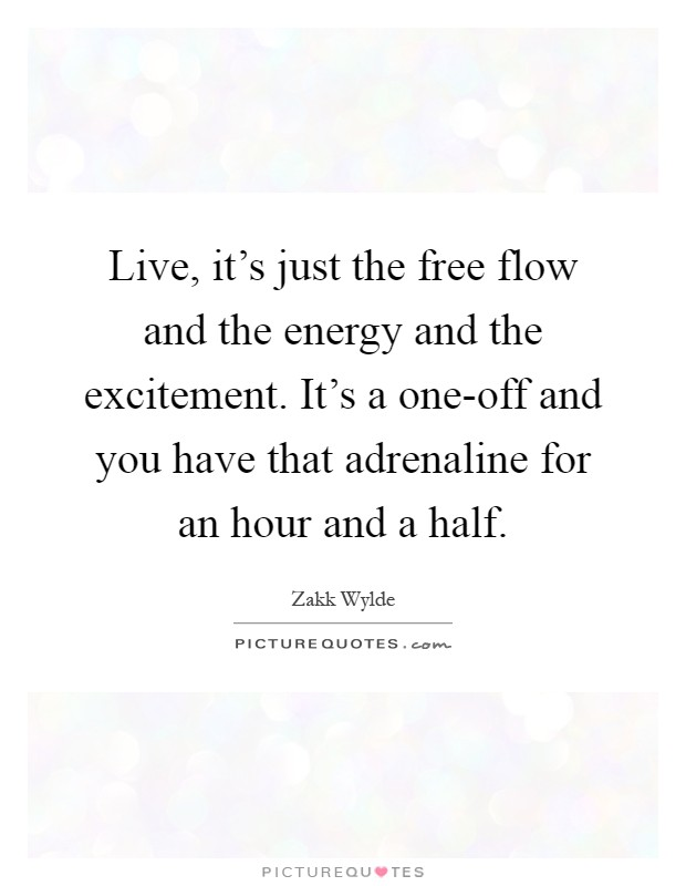 Live, it's just the free flow and the energy and the excitement. It's a one-off and you have that adrenaline for an hour and a half Picture Quote #1