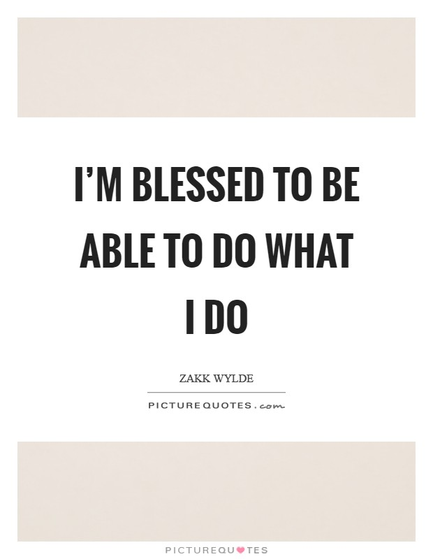 I'm blessed to be able to do what I do Picture Quote #1