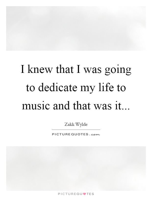 I knew that I was going to dedicate my life to music and that was it Picture Quote #1