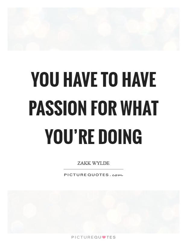 You have to have passion for what you're doing Picture Quote #1
