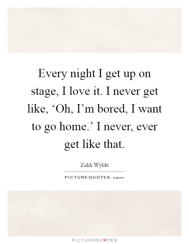 Every night I get up on stage, I love it. I never get like, 'Oh, I'm bored, I want to go home.' I never, ever get like that Picture Quote #1