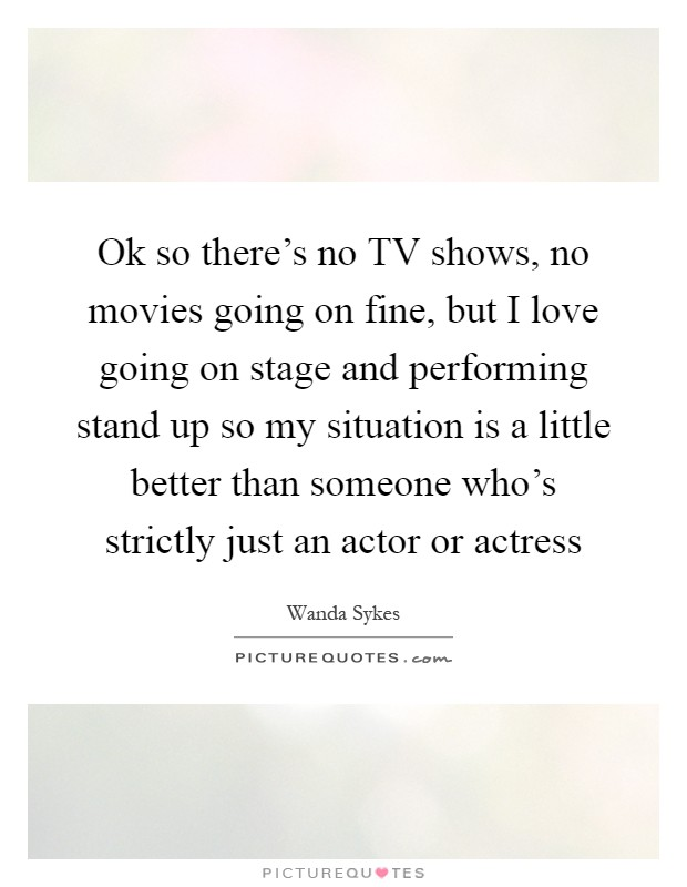Ok so there's no TV shows, no movies going on fine, but I love going on stage and performing stand up so my situation is a little better than someone who's strictly just an actor or actress Picture Quote #1