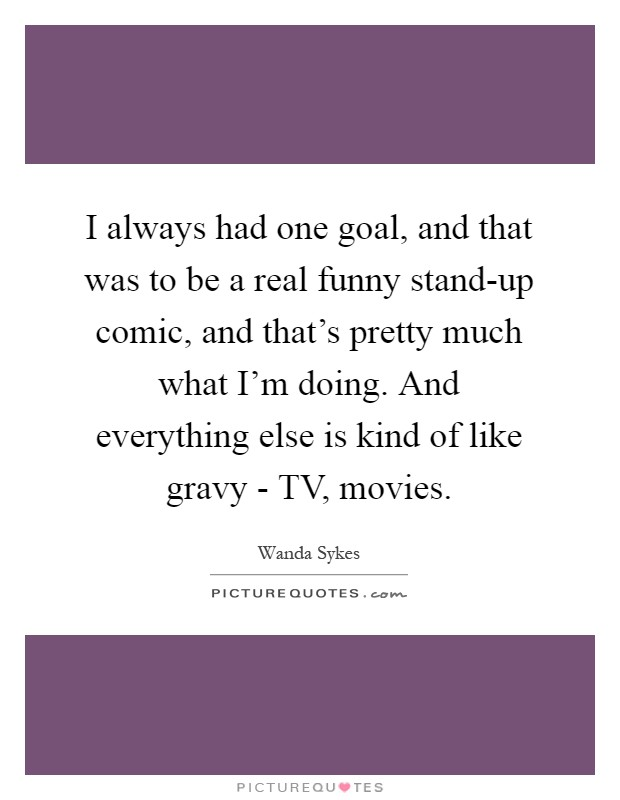 I always had one goal, and that was to be a real funny stand-up comic, and that's pretty much what I'm doing. And everything else is kind of like gravy - TV, movies Picture Quote #1