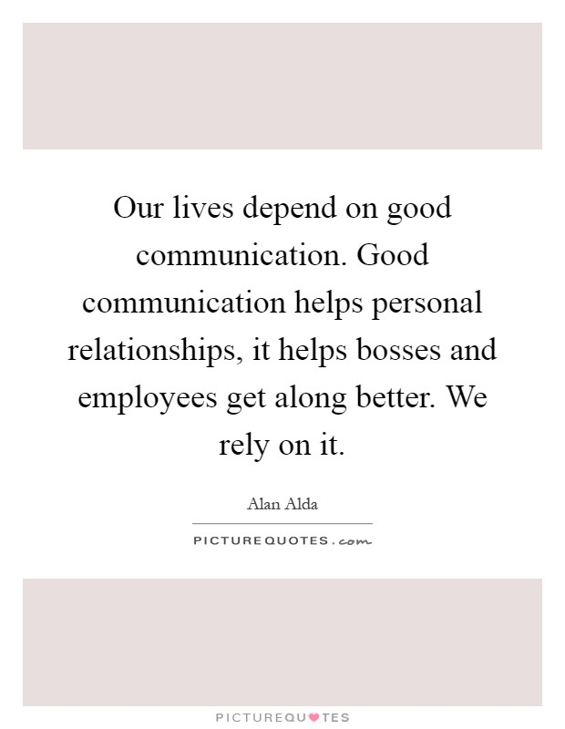 Our lives depend on good communication. Good communication helps personal relationships, it helps bosses and employees get along better. We rely on it Picture Quote #1