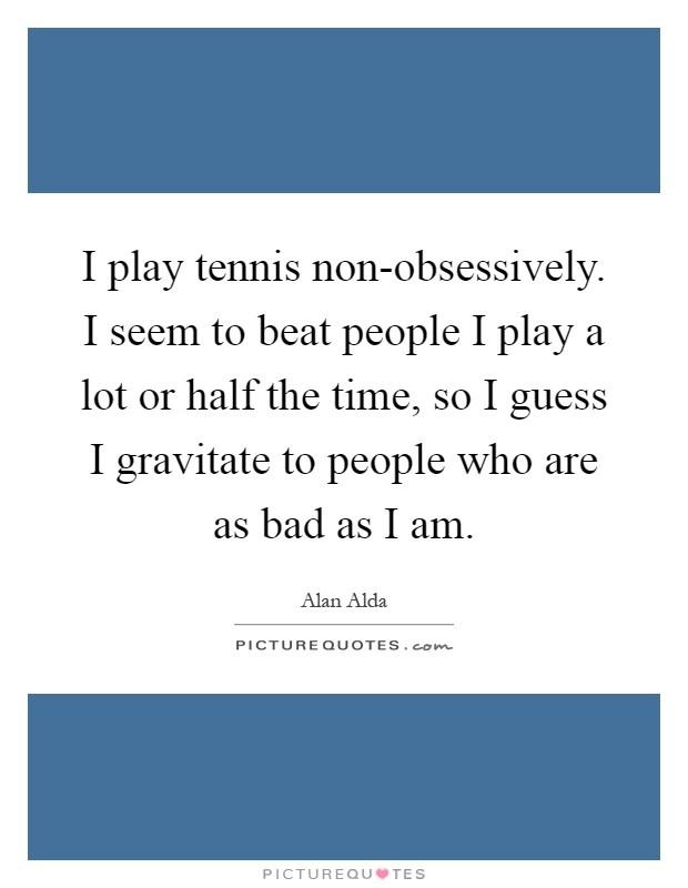 I play tennis non-obsessively. I seem to beat people I play a lot or half the time, so I guess I gravitate to people who are as bad as I am Picture Quote #1
