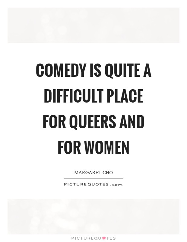Comedy is quite a difficult place for queers and for women Picture Quote #1
