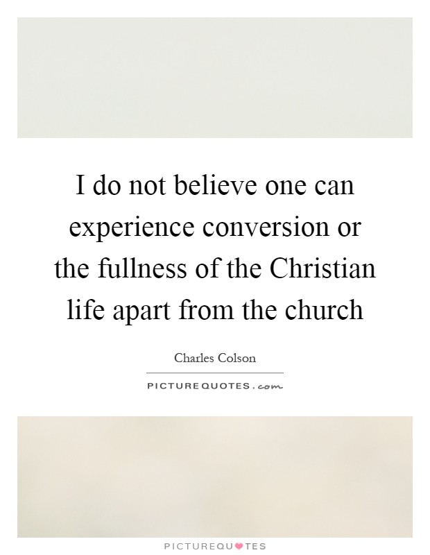 I do not believe one can experience conversion or the fullness of the Christian life apart from the church Picture Quote #1