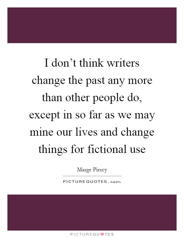 I don't think writers change the past any more than other people do, except in so far as we may mine our lives and change things for fictional use Picture Quote #1