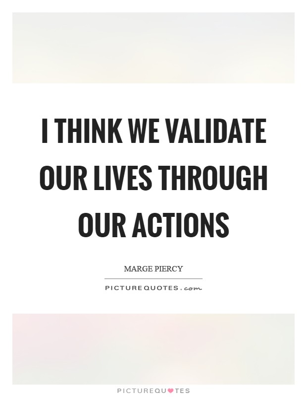 I think we validate our lives through our actions Picture Quote #1