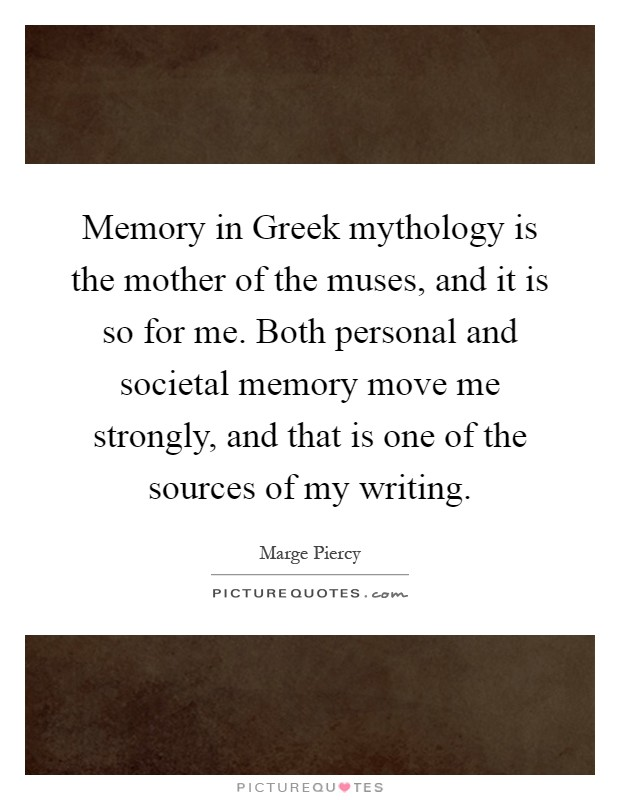 Memory in Greek mythology is the mother of the muses, and it is so for me. Both personal and societal memory move me strongly, and that is one of the sources of my writing Picture Quote #1