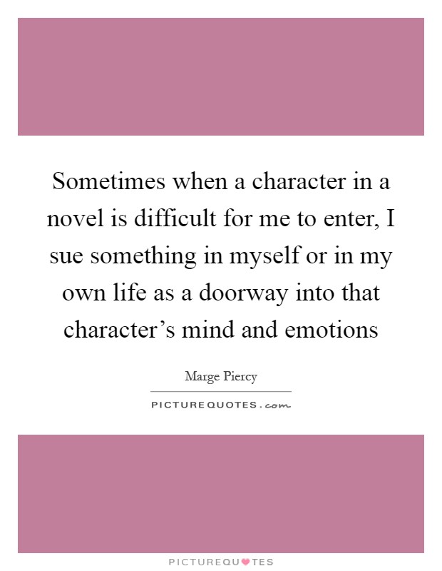 Sometimes when a character in a novel is difficult for me to enter, I sue something in myself or in my own life as a doorway into that character's mind and emotions Picture Quote #1
