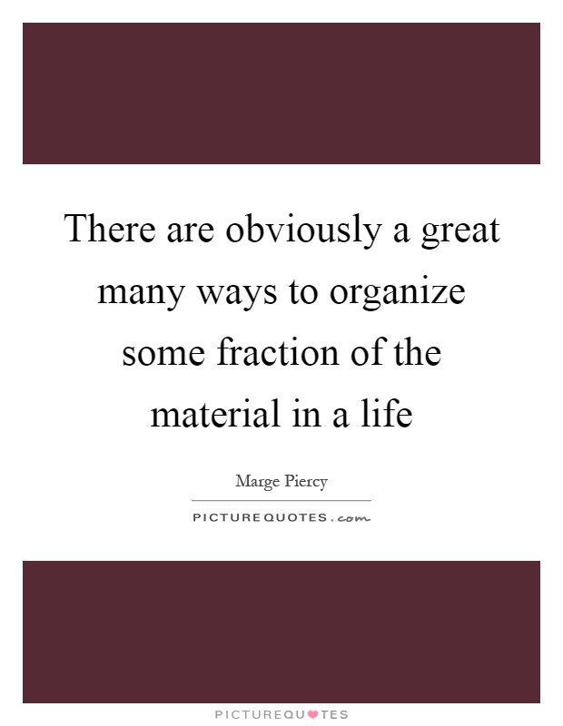 There are obviously a great many ways to organize some fraction of the material in a life Picture Quote #1