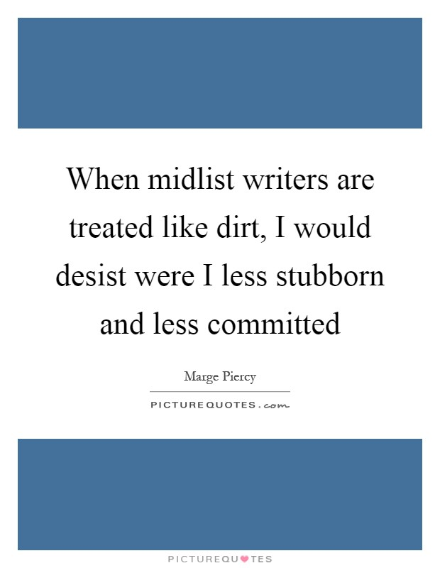 When midlist writers are treated like dirt, I would desist were I less stubborn and less committed Picture Quote #1
