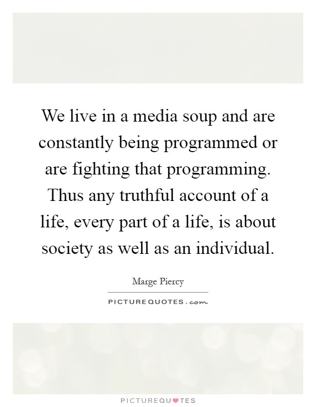 We live in a media soup and are constantly being programmed or are fighting that programming. Thus any truthful account of a life, every part of a life, is about society as well as an individual Picture Quote #1