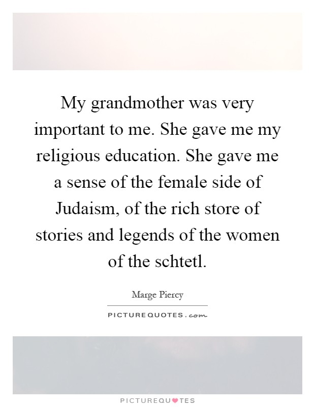 My grandmother was very important to me. She gave me my religious education. She gave me a sense of the female side of Judaism, of the rich store of stories and legends of the women of the schtetl Picture Quote #1
