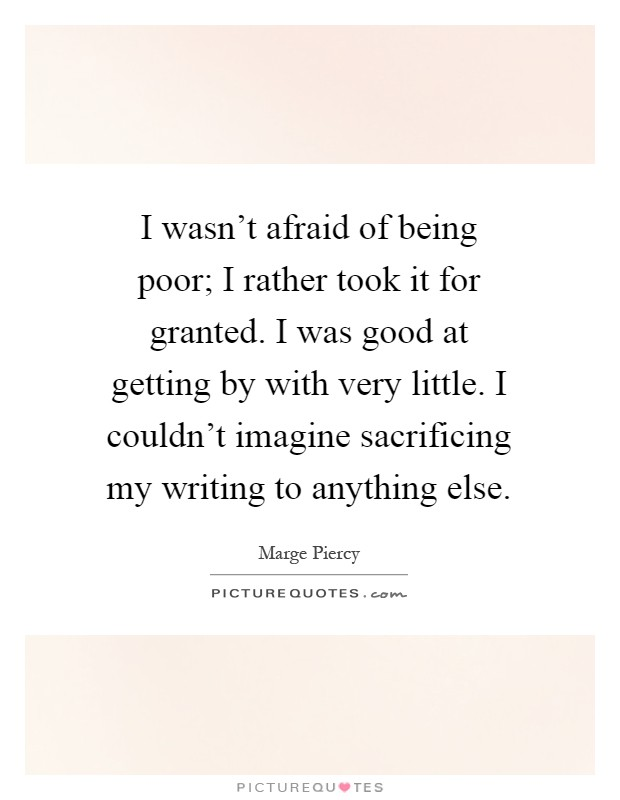 I wasn't afraid of being poor; I rather took it for granted. I was good at getting by with very little. I couldn't imagine sacrificing my writing to anything else Picture Quote #1