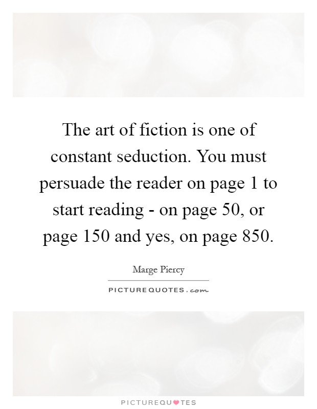 The art of fiction is one of constant seduction. You must persuade the reader on page 1 to start reading - on page 50, or page 150 and yes, on page 850 Picture Quote #1
