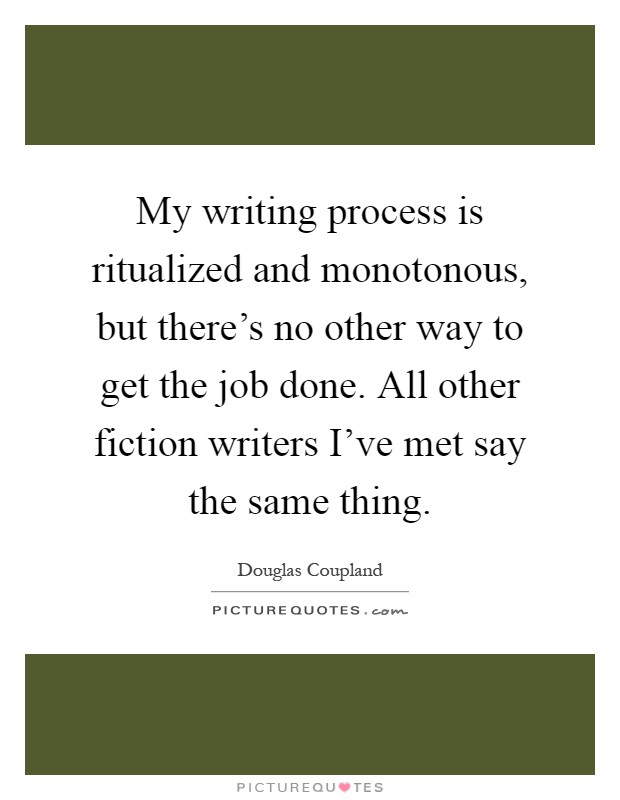 My writing process is ritualized and monotonous, but there's no other way to get the job done. All other fiction writers I've met say the same thing Picture Quote #1