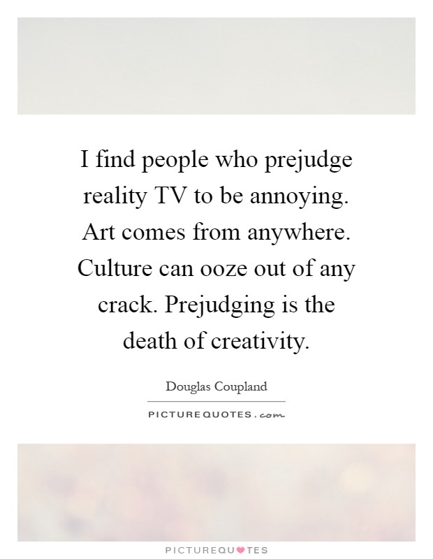 I find people who prejudge reality TV to be annoying. Art comes from anywhere. Culture can ooze out of any crack. Prejudging is the death of creativity Picture Quote #1