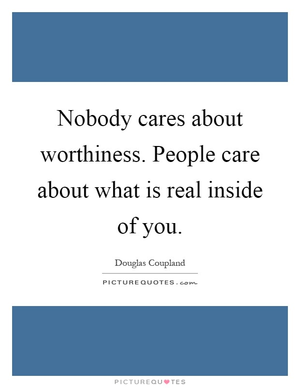 Nobody cares about worthiness. People care about what is real inside of you Picture Quote #1