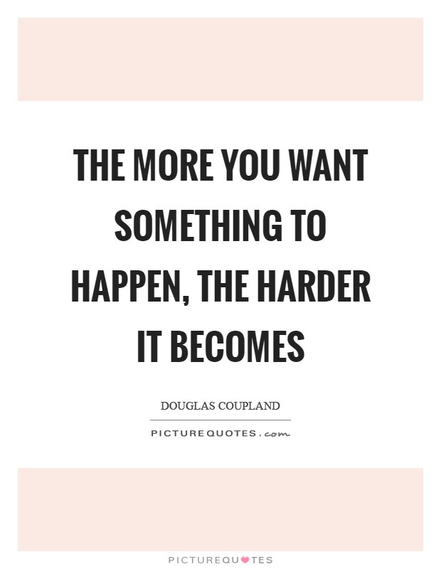 The more you want something to happen, the harder it becomes Picture Quote #1