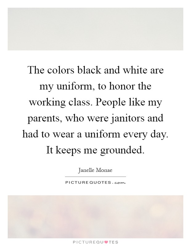 The colors black and white are my uniform, to honor the working class. People like my parents, who were janitors and had to wear a uniform every day. It keeps me grounded Picture Quote #1
