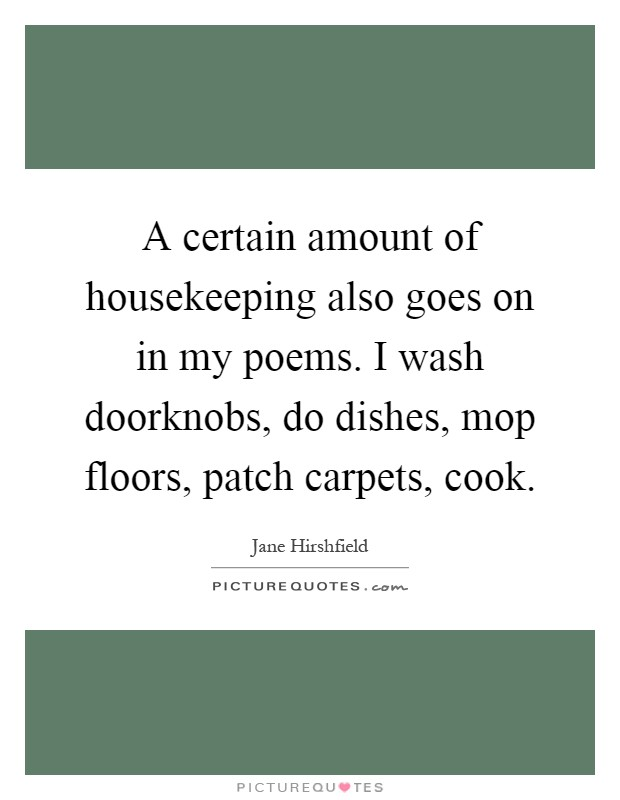 A certain amount of housekeeping also goes on in my poems. I wash doorknobs, do dishes, mop floors, patch carpets, cook Picture Quote #1