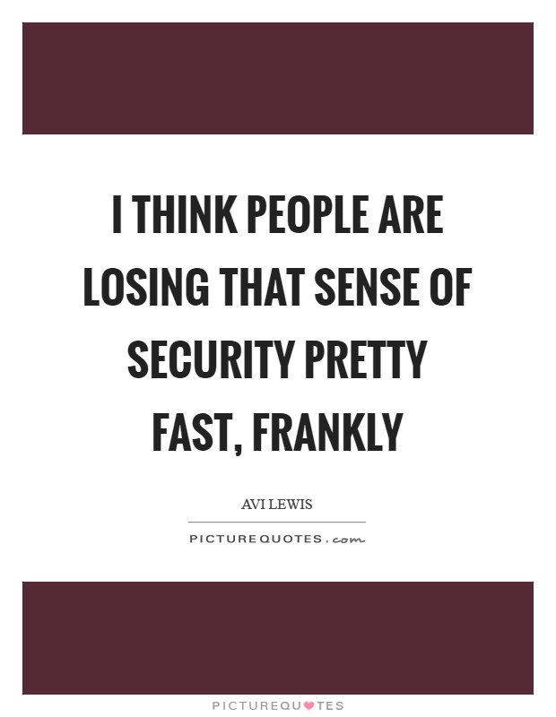 I think people are losing that sense of security pretty fast, frankly Picture Quote #1
