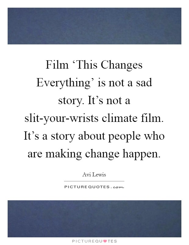 Film 'This Changes Everything' is not a sad story. It's not a slit-your-wrists climate film. It's a story about people who are making change happen Picture Quote #1