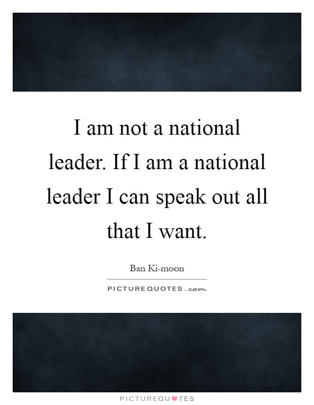 I am not a national leader. If I am a national leader I can speak out all that I want Picture Quote #1