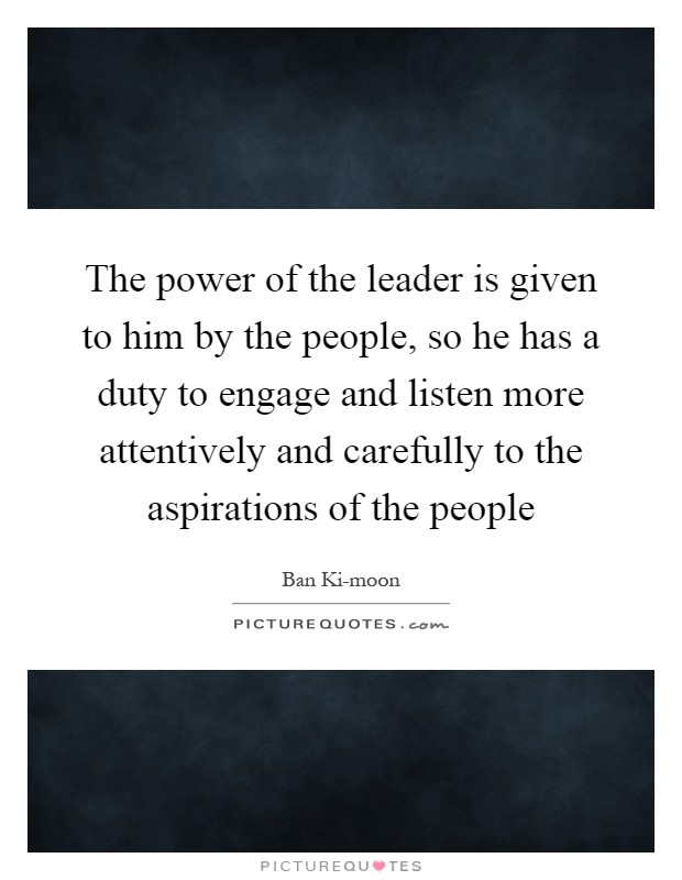 The power of the leader is given to him by the people, so he has a duty to engage and listen more attentively and carefully to the aspirations of the people Picture Quote #1