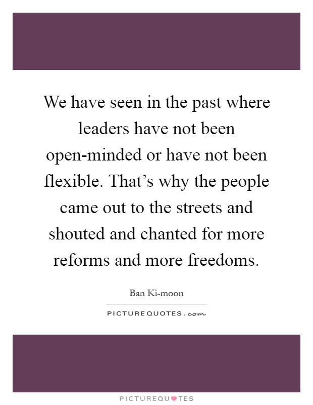 We have seen in the past where leaders have not been open-minded or have not been flexible. That's why the people came out to the streets and shouted and chanted for more reforms and more freedoms Picture Quote #1