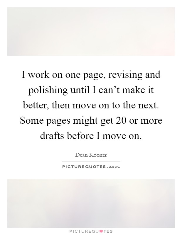I work on one page, revising and polishing until I can't make it better, then move on to the next. Some pages might get 20 or more drafts before I move on Picture Quote #1