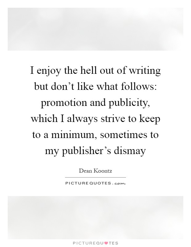 I enjoy the hell out of writing but don't like what follows: promotion and publicity, which I always strive to keep to a minimum, sometimes to my publisher's dismay Picture Quote #1